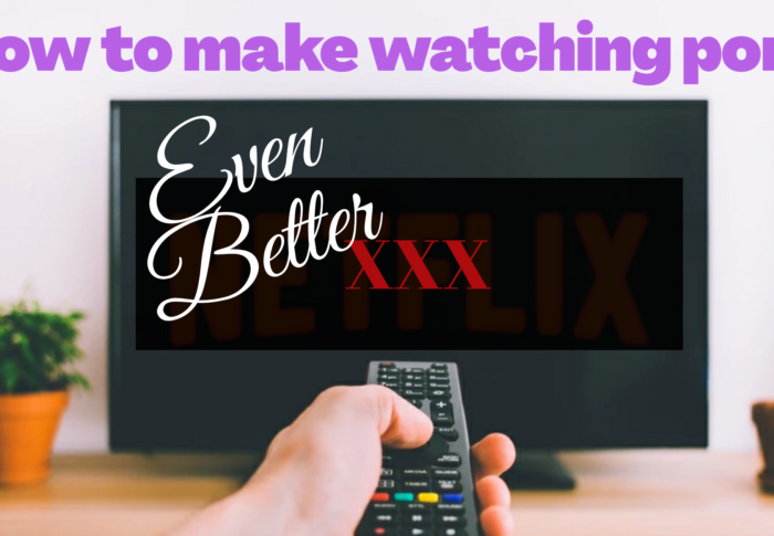 How To Make Watching Porn Even Better